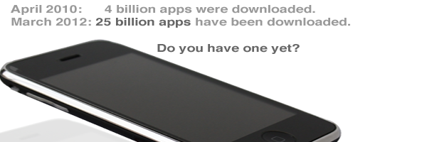 In April 2010, 4 billion apps were downloaded.  By March 2012, 15 billion apps have been downloaded.